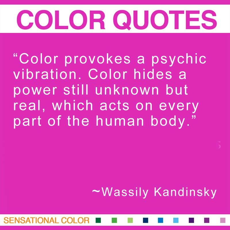 "Quotes About Color - ""Color provokes a psychic vibration. Color hides a power still unknown but real, which acts on every part of the human body.""  ~ Wassily Kandinsky"