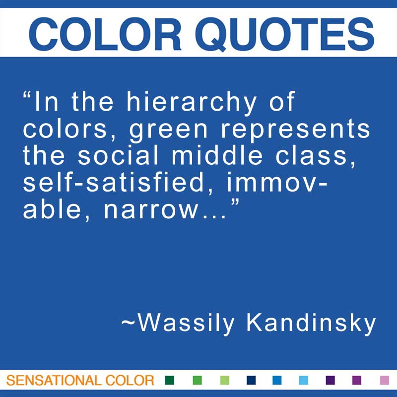 "Quotes About Color - ""In the hierarchy of colors, green represents the social middle class, self-satisfied, immovable, narrow…"" ~ Wassily Kandinsky"
