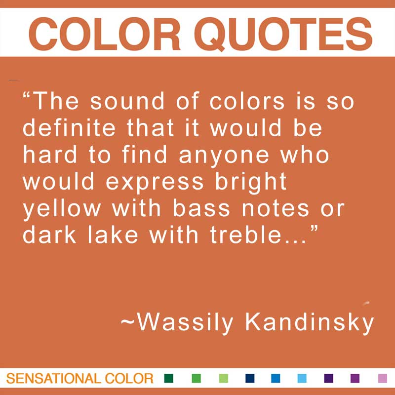 """Quotes About Color - """"The sound of colors is so definite that it would be hard to find anyone who would express bright yellow with bass notes or dark lake with treble…"""" ~ Wassily Kandinsky"""