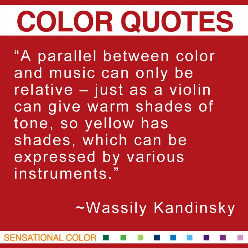 """Quotes About Color - """"A parallel between color and music can only be relative – just as a violin can give warm shades of tone, so yellow has shades, which can be expressed by various instruments."""" ~ Wassily Kandinsky"""