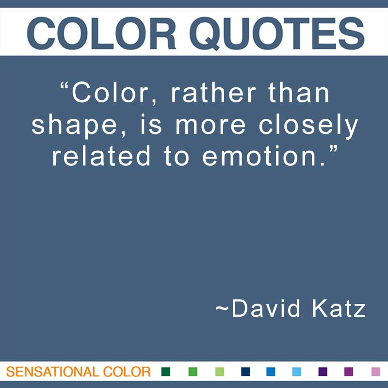 "Quotes About Color - ""Color, rather than shape, is more closely related to emotion."" ~ David Katz"