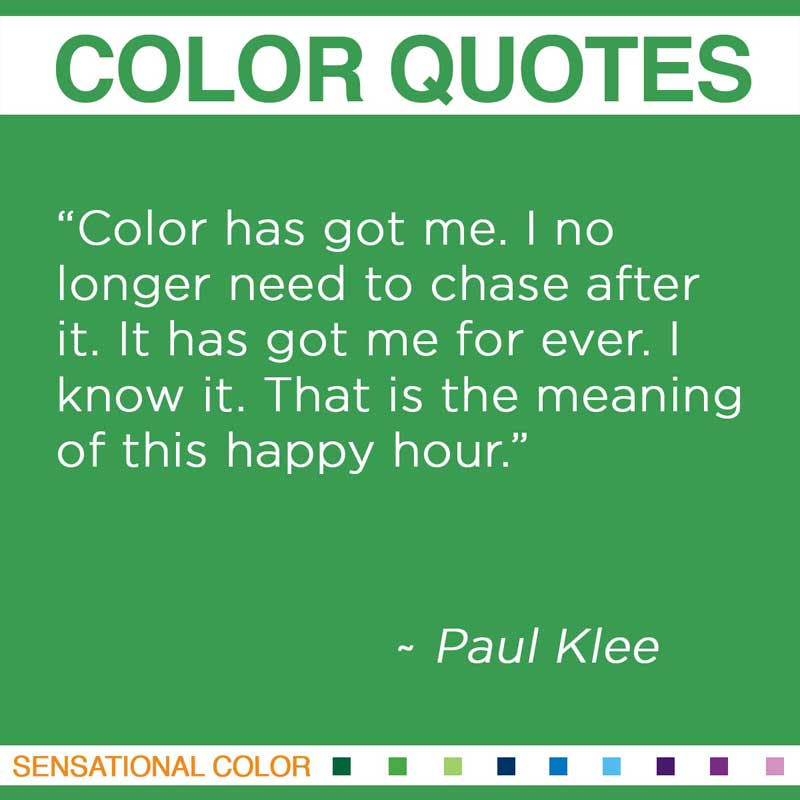 """Quotes About Color - """" Color has got me. I no longer need to chase after it. It has got me for ever. I know it. That is the meaning of this happy hour """" ~ Paul Klee"""