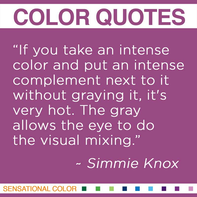 """Quotes About Color - """" If you take an intense color and put an intense complement next to it without graying it, it's very hot. The gray allows the eye to do the visual mixing """" ~ Simmie Knox"""