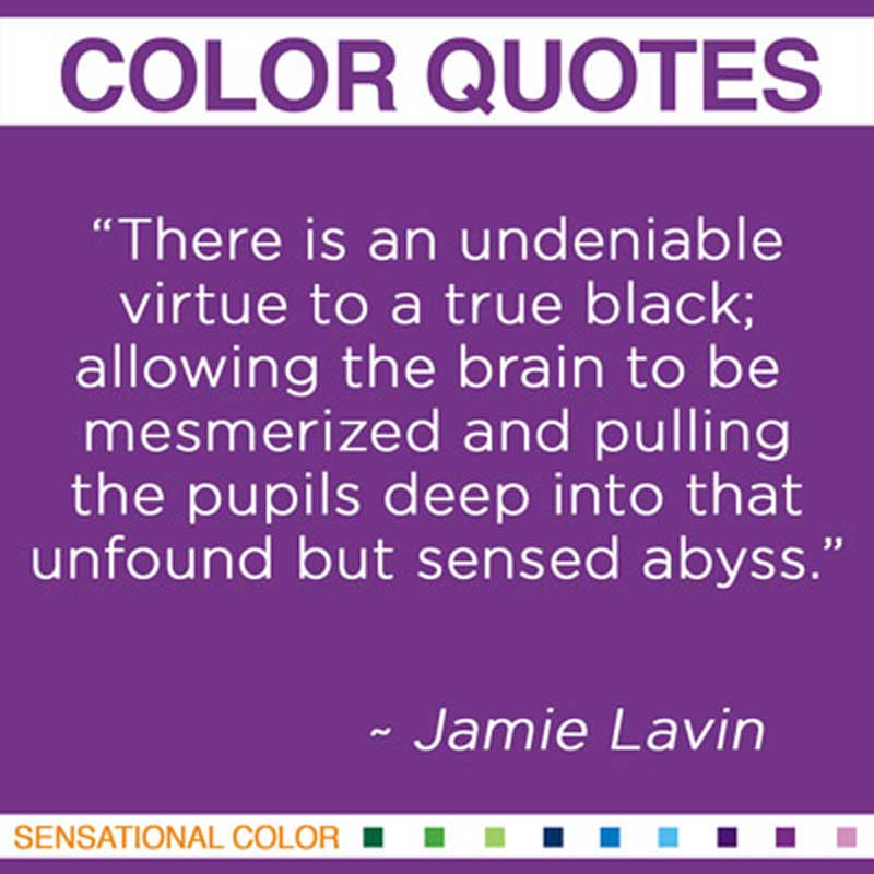 """Quotes About Color - """"There is an undeniable virtue to a true black; allowing the brain to be mesmerized and pulling the pupils deep into that unfound but sensed abyss."""" ~ Jamie Lavin"""