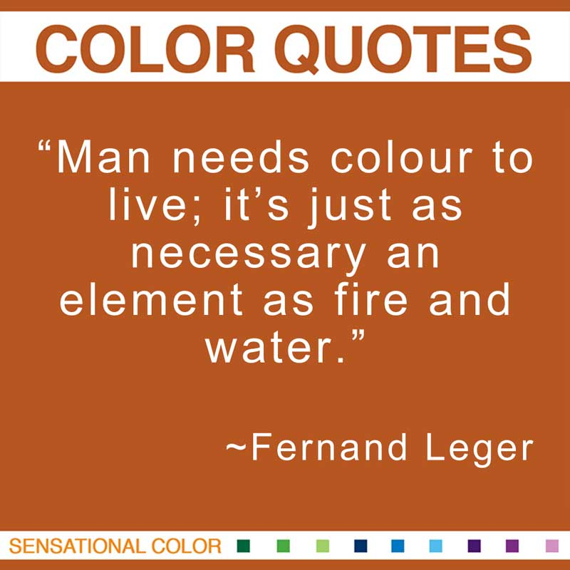 """Quotes About Color - """"Man needs colour to live; it's just as necessary an element as fire and water."""" ~ Fernand Leger"""