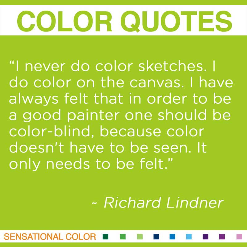 """Quotes About Color - """"I never do color sketches. I do color on the canvas. I have always felt that in order to be a good painter one should be color-blind, because color doesn't have to be seen. It only needs to be felt . """" ~ Richard Lindner"""