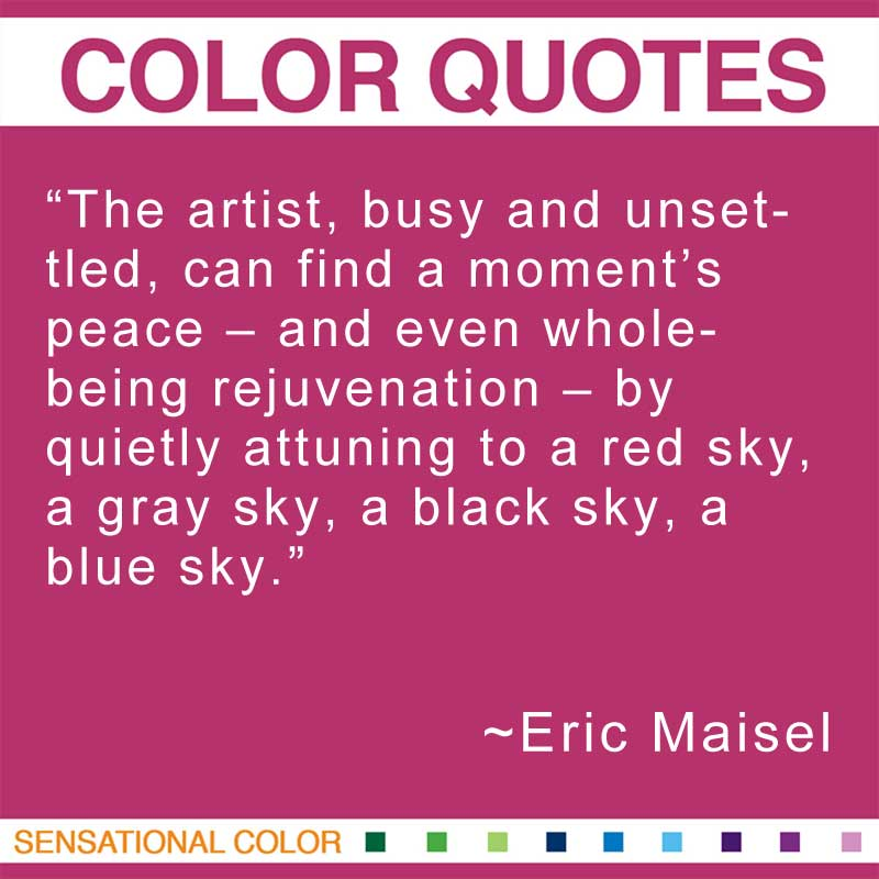 "Quotes About Color - ""The artist, busy and unsettled, can find a moment's peace – and even whole-being rejuvenation – by quietly attuning to a red sky, a gray sky, a black sky, a blue sky."" ~ Eric Maisel"