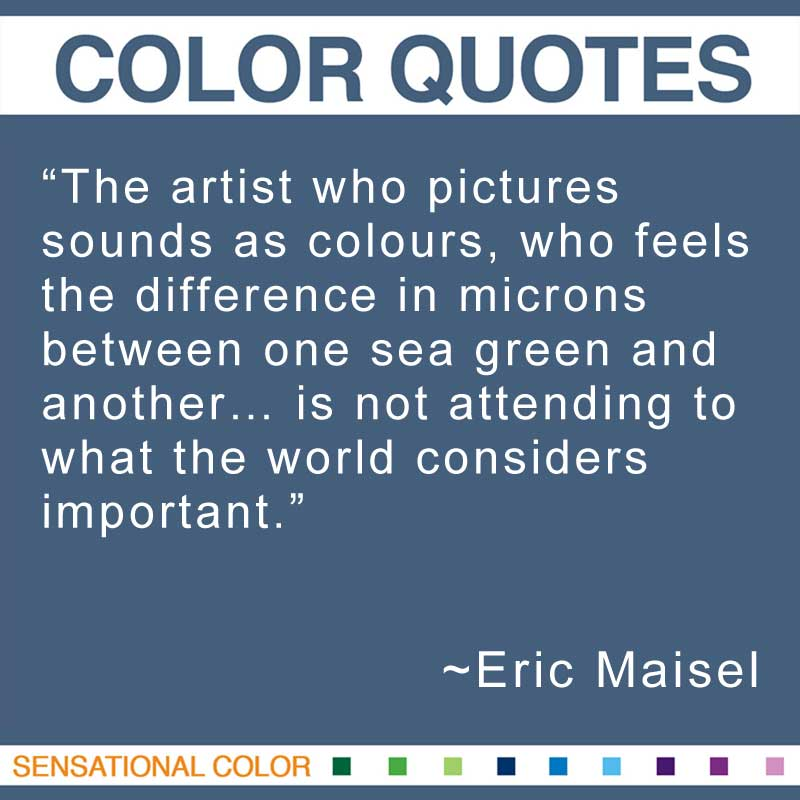 "Quotes About Color - ""The artist who pictures sounds as colours, who feels the difference in microns between one sea green and another... is not attending to what the world considers important."" ~ Eric Maisel"