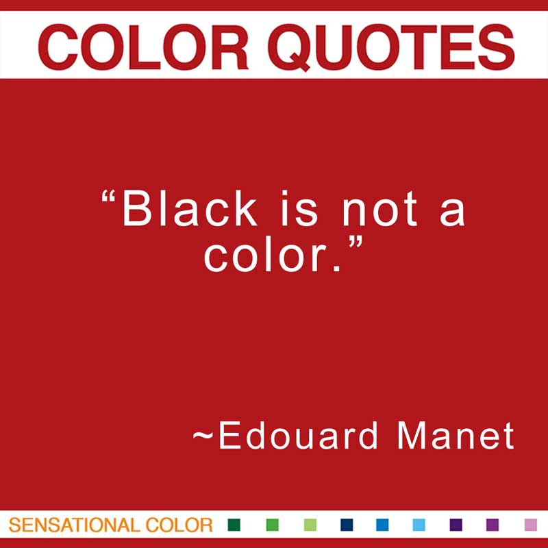 "Quotes About Color - ""Black is not a color."" ~ Edouard Manet"