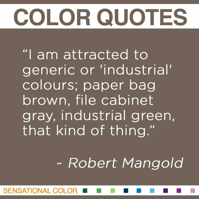 "Quotes About Color - "" I am attracted to generic or 'industrial' colours; paper bag brown, file cabinet gray, industrial green, that kind of thing. "" ~ Robert Mangold"