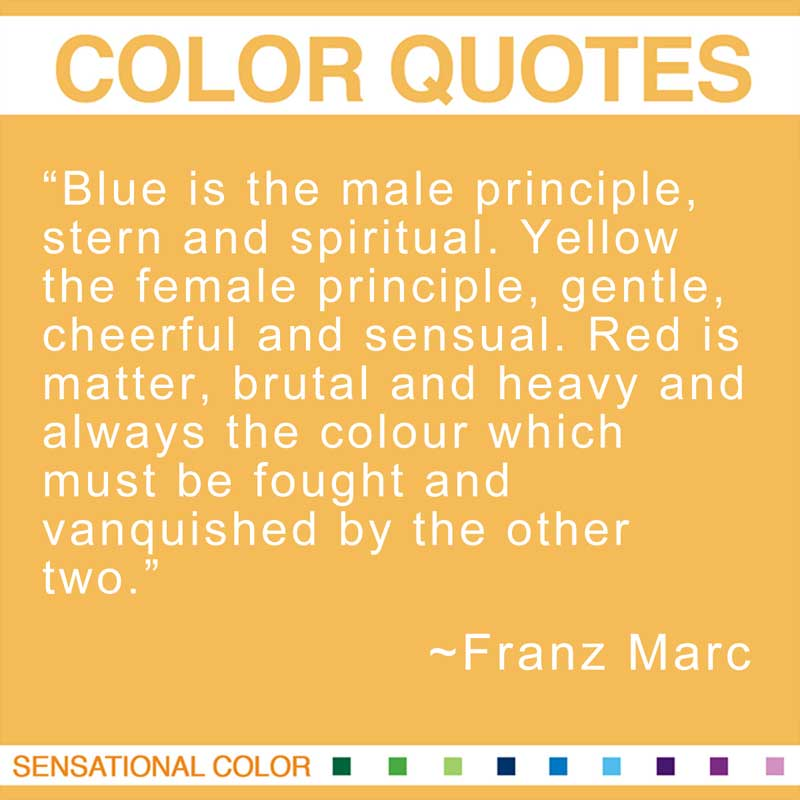 "Quotes About Color - ""Blue is the male principle, stern and spiritual. Yellow the female principle, gentle, cheerful and sensual. Red is matter, brutal and heavy and always the colour which must be fought and vanquished by the other two."" ~ Franz Marc"