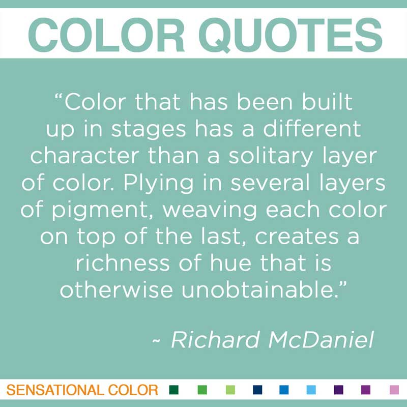 """Quotes About Color - """"  Color that has been built up in stages has a different character than a solitary layer of color. Plying in several layers of pigment, weaving each color on top of the last, creates a richness of hue that is otherwise unobtainable. """" ~ Richard McDaniel"""