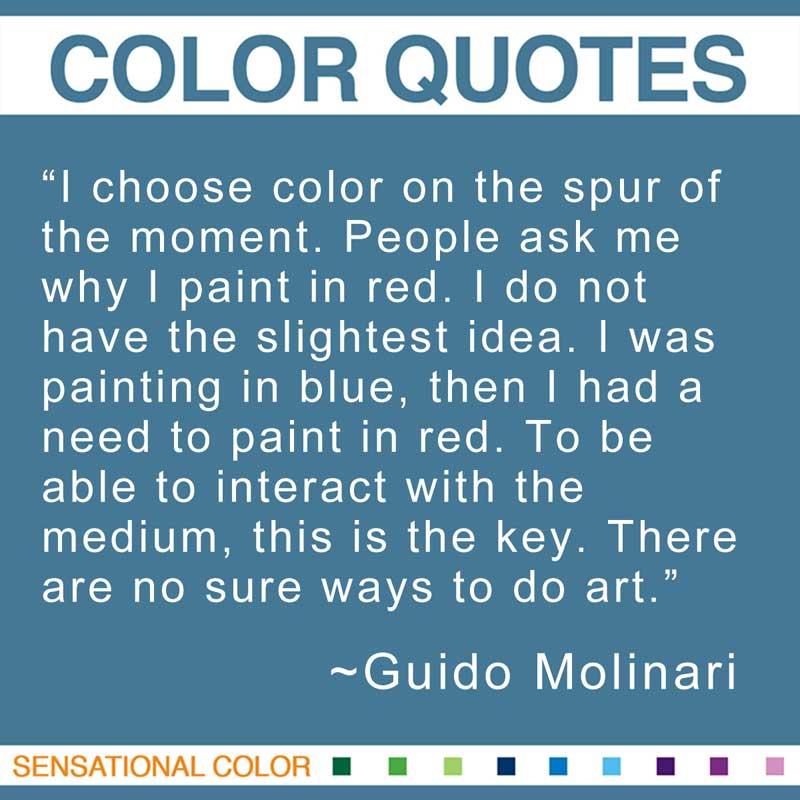 "Quotes About Color - ""I choose color on the spur of the moment. People ask me why I paint in red. I do not have the slightest idea. I was painting in blue, then I had a need to paint in red. To be able to interact with the medium, this is the key. There are no sure ways to do art."" ~ Guido Molinari"