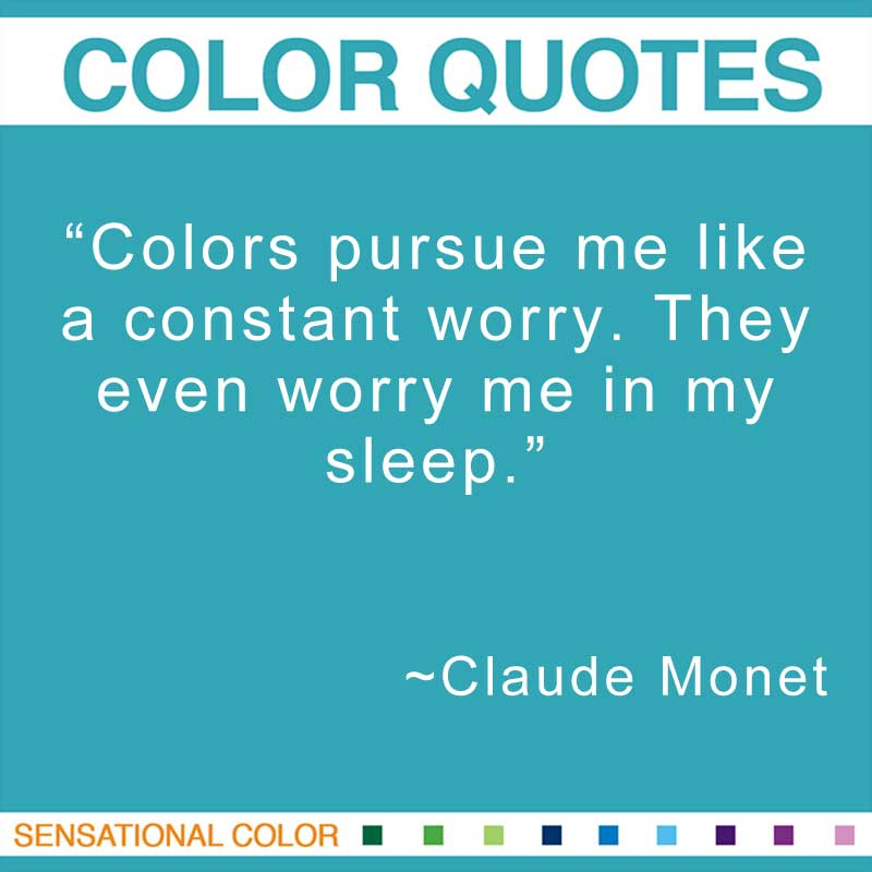 "Quotes About Color - ""Colors pursue me like a constant worry. They even worry me in my sleep. "" ~ Claude Monet"