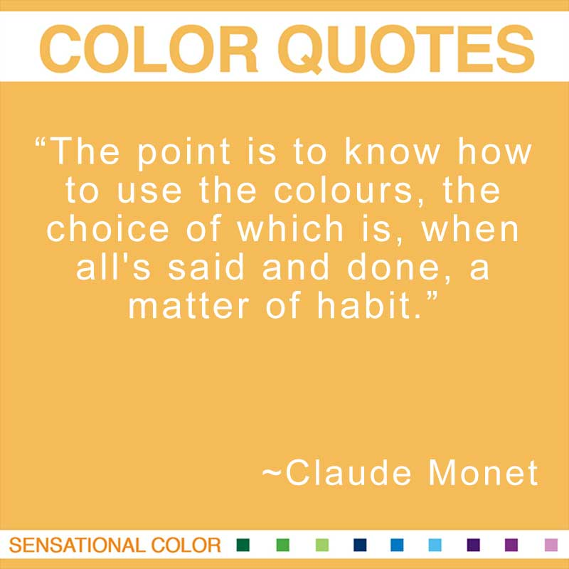 "Quotes About Color - ""The point is to know how to use the colours, the choice of which is, when all's said and done, a matter of habit."" ~ Claude Monet"