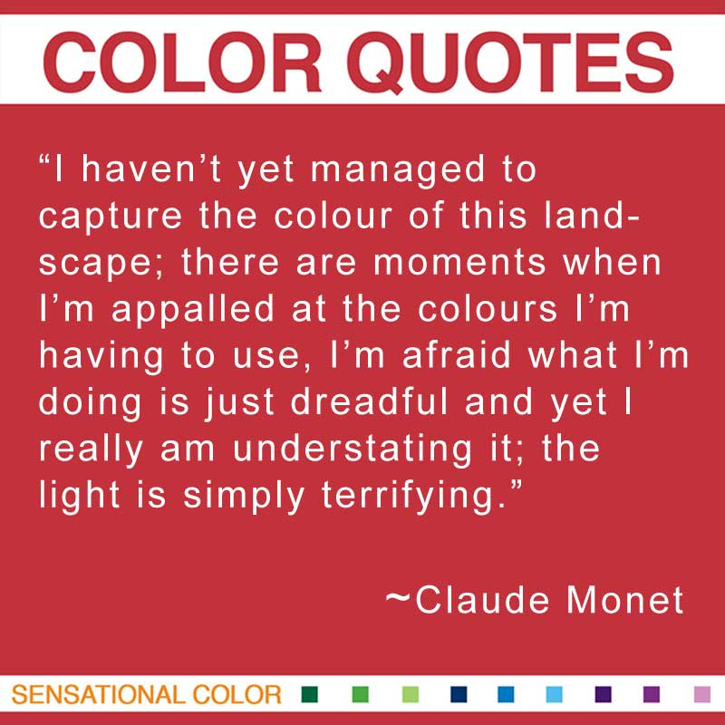 "Quotes About Color - ""I haven't yet managed to capture the colour of this landscape; there are moments when I'm appalled at the colours I'm having to use, I'm afraid what I'm doing is just dreadful and yet I really am understating it; the light is simply terrifying."" ~ Claude Monet"