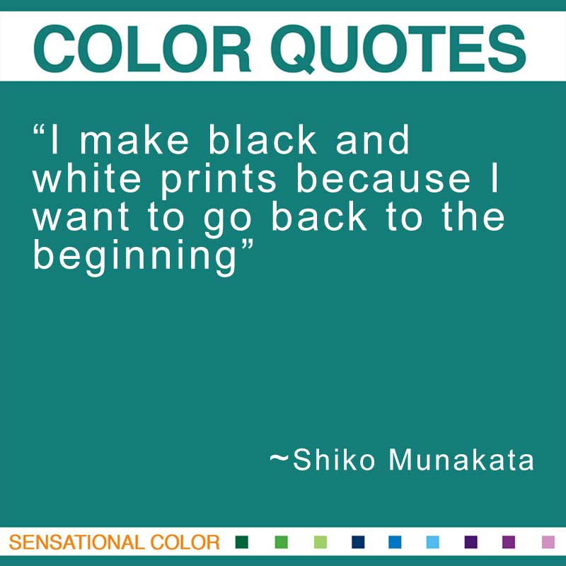 """Quotes About Color - """"I make black and white prints because I want to go back to the beginning."""" ~ Shiko Munakata"""