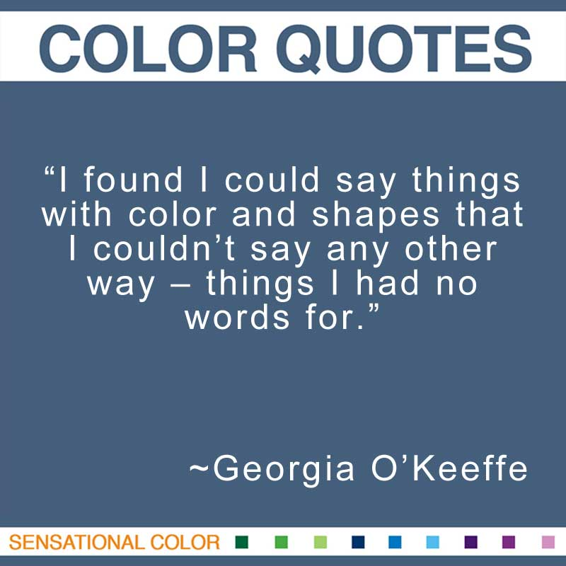 """Quotes About Color - """"I found I could say things with color and shapes that I couldn't say any other way - things I had no words for."""" ~ Georgia O'Keeffe"""