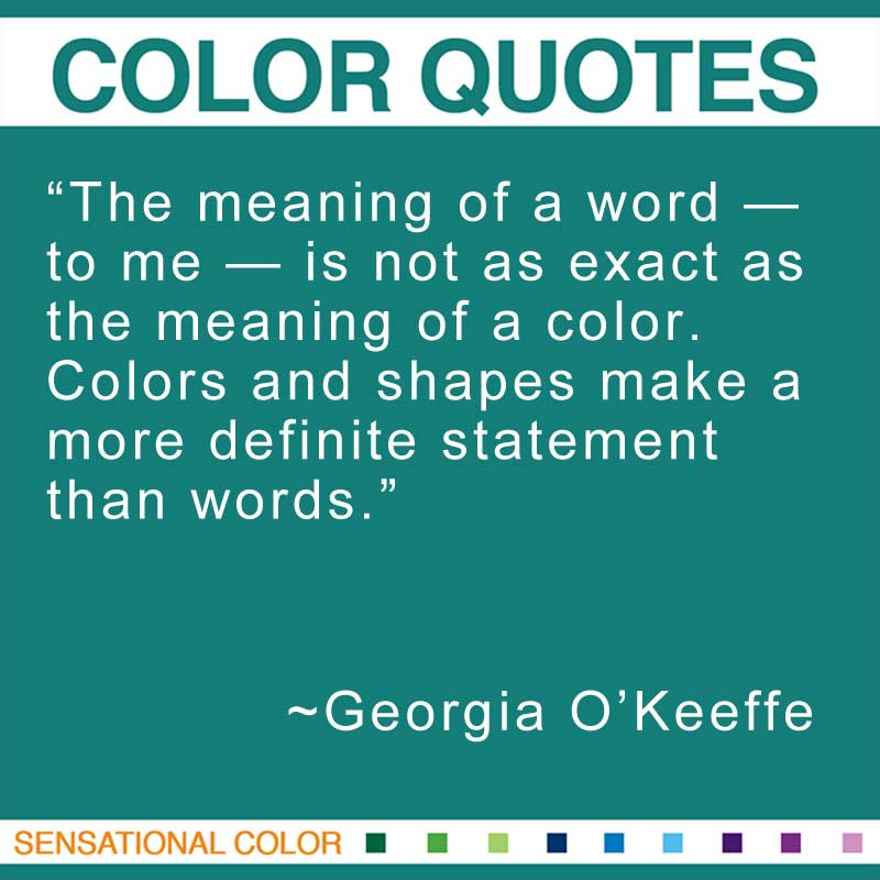"Quotes About Color - ""The meaning of a word -- to me -- is not as exact as the meaning of a color. Colors and shapes make a more definite statement than words."" ~ Georgia O'Keeffe"