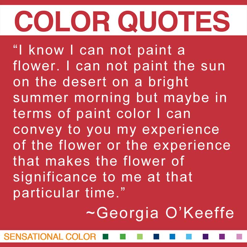 "Quotes About Color - ""I know I can not paint a flower. I can not paint the sun on the desert on a bright summer morning but maybe in terms of paint color I can convey to you my experience of the flower or the experience that makes the flower of significance to me at that particular time."" ~ Georgia O'Keeffe"