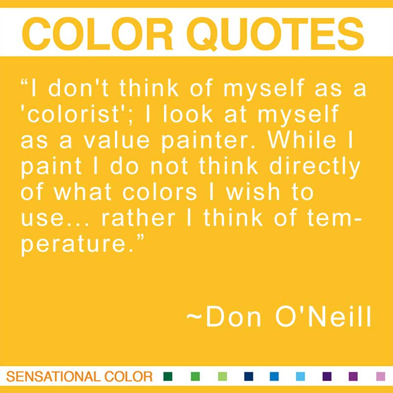 """Quotes About Color - """"I don't think of myself as a 'colorist'; I look at myself as a value painter. While I paint I do not think directly of what colors I wish to use... rather I think of temperature """" ~ Don O'Neill"""