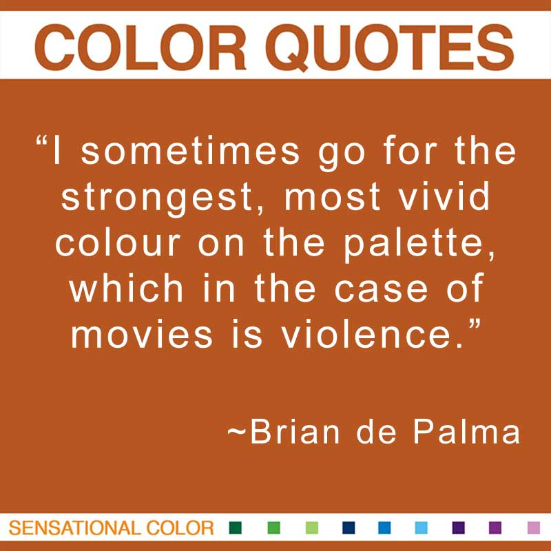 """Quotes About Color - """"I sometimes go for the strongest, most vivid colour on the palette, which in the case of movies is violence."""" ~ Brian de Palma"""