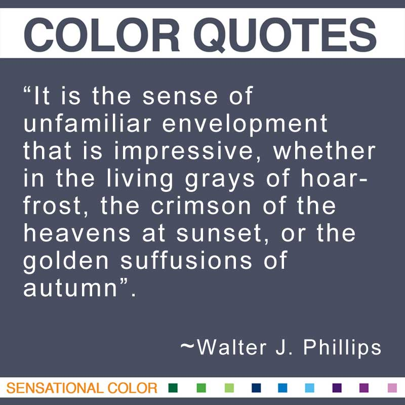 "Quotes About Color - ""It is the sense of unfamiliar envelopment that is impressive, whether in the living grays of hoarfrost, the crimson of the heavens at sunset, or the golden suffusions of autumn."" ~ Walter J. Phillips"
