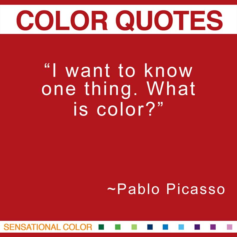 "Quotes About Color - "" I want to know one thing. What is color?"" ~ Pablo Picasso"