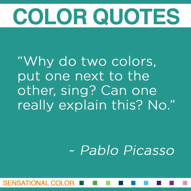 """Quotes About Color - """" Why do two colors, put one next to the other, sing? Can one really explain this? No """" ~ Pablo Picasso"""