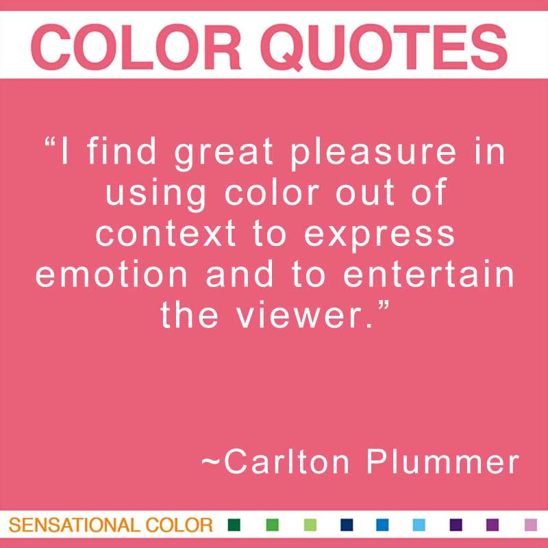 "Quotes About Color - ""I find great pleasure in using color out of context to express emotion and to entertain the viewer."" ~ Carlton Plummer"