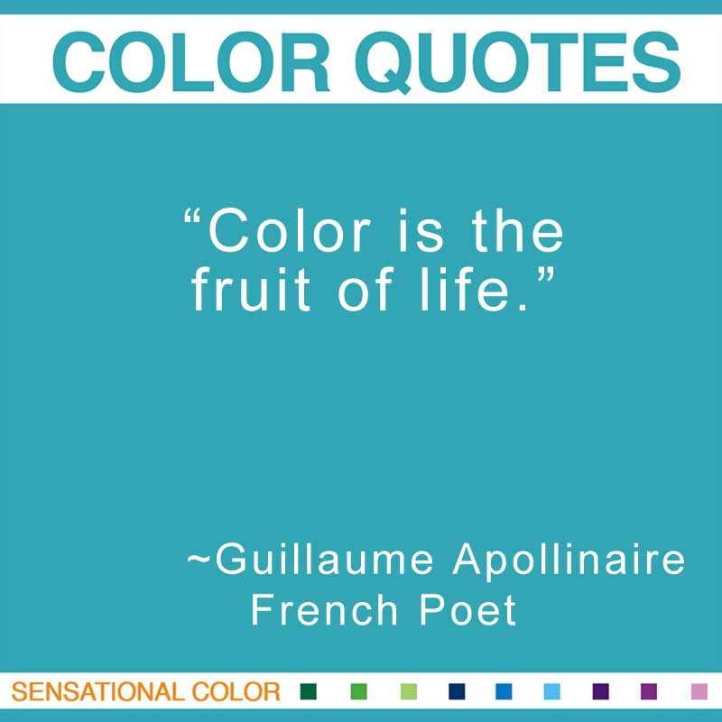 "Quotes About Color - "" Color is the fruit of life."" ~ Guillaume Apollinaire French Poet"