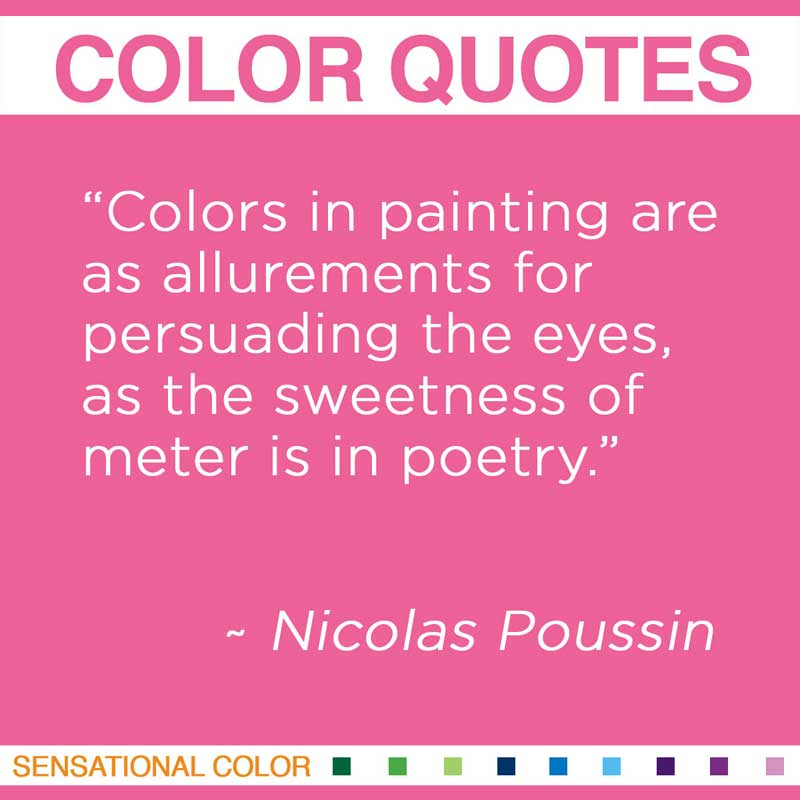"""Quotes About Color - """" Colors in painting are as allurements for persuading the eyes, as the sweetness of meter is in poetry. """" ~ Nicolas Poussin"""