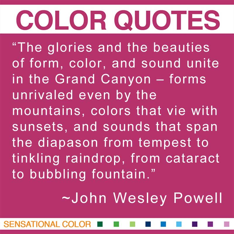 "Quotes About Color - ""The glories and the beauties of form, color, and sound unite in the Grand Canyon - forms unrivaled even by the mountains, colors that vie with sunsets, and sounds that span the diapason from tempest to tinkling raindrop, from cataract to bubbling fountain."" ~ John Wesley Powell"