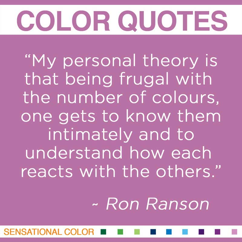 "Quotes About Color - "" My personal theory is that being frugal with the number of colours, one gets to know them intimately and to understand how each reacts with the others "" ~ Ron Ranson"