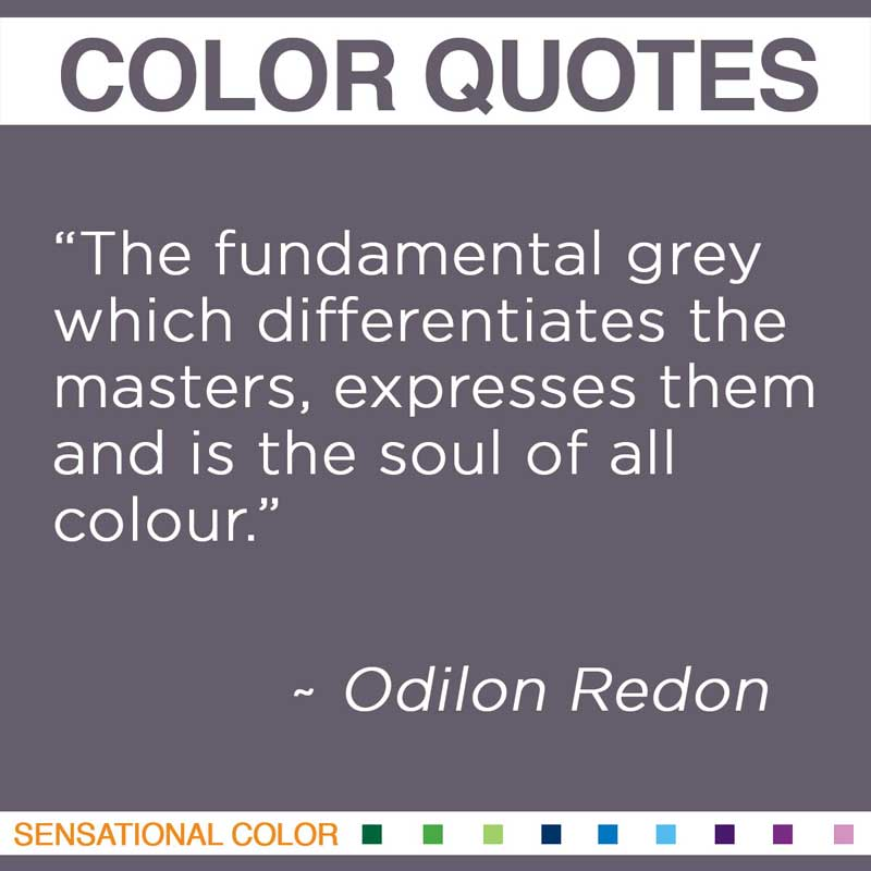 "Quotes About Color - "" The fundamental grey which differentiates the masters, expresses them and is the soul of all colour. "" ~ Odilon Redon"