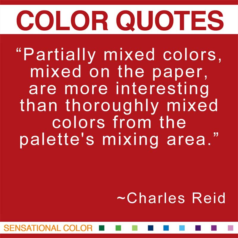 "Quotes About Color - ""Partially mixed colors, mixed on the paper, are more interesting than thoroughly mixed colors from the palette's mixing area.""  ~ Charles Reid"