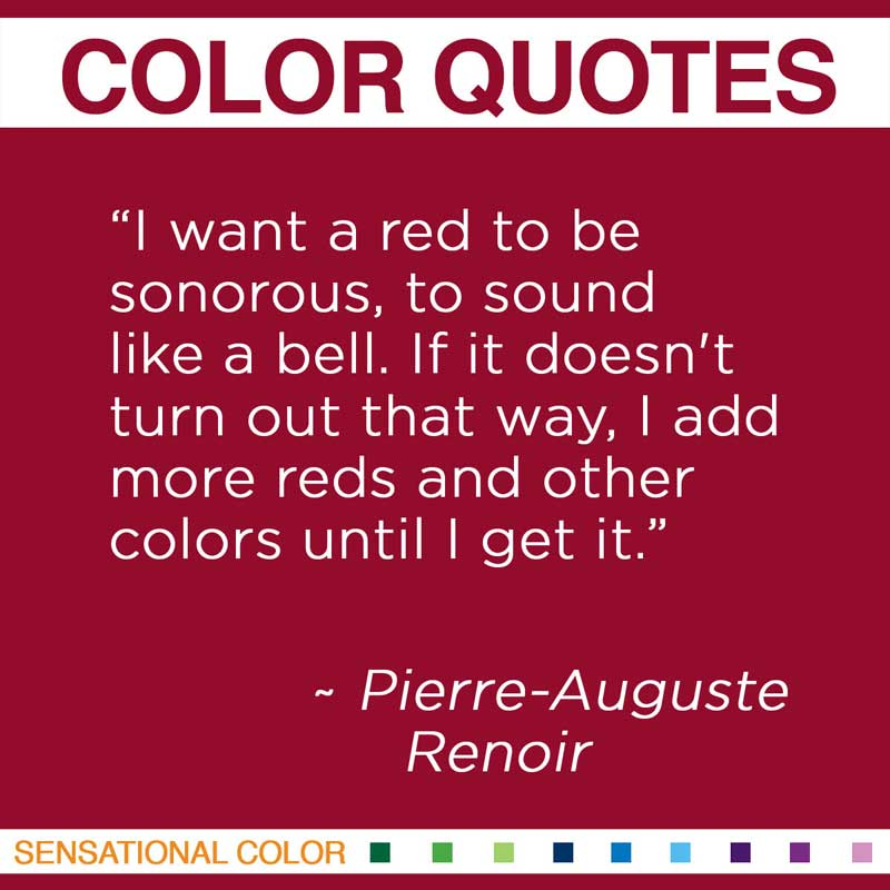 """Quotes About Color - """" I want a red to be sonorous, to sound like a bell. If it doesn't turn out that way, I add more reds and other colors until I get it """" ~ Pierre-Auguste Renoir"""