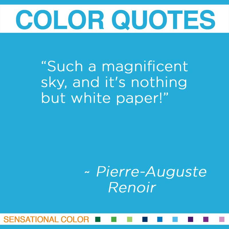 """Quotes About Color - """" Such a magnificent sky, and it's nothing but white paper! """" ~ Pierre-Auguste Renoir"""