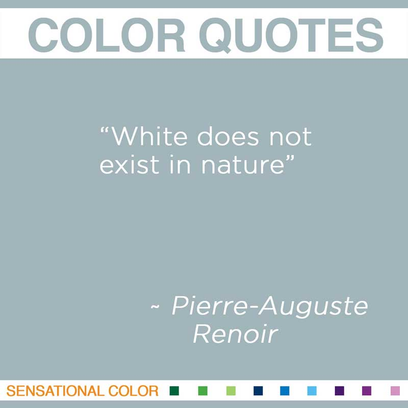 "Quotes About Color - "" White does not exist in nature "" ~ Pierre-Auguste Renoir"