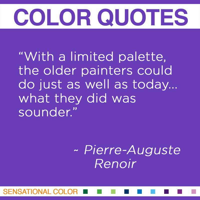 """Quotes About Color - """" With a limited palette, the older painters could do just as well as today... what they did was sounder. """" ~ Pierre-Auguste Renoir"""