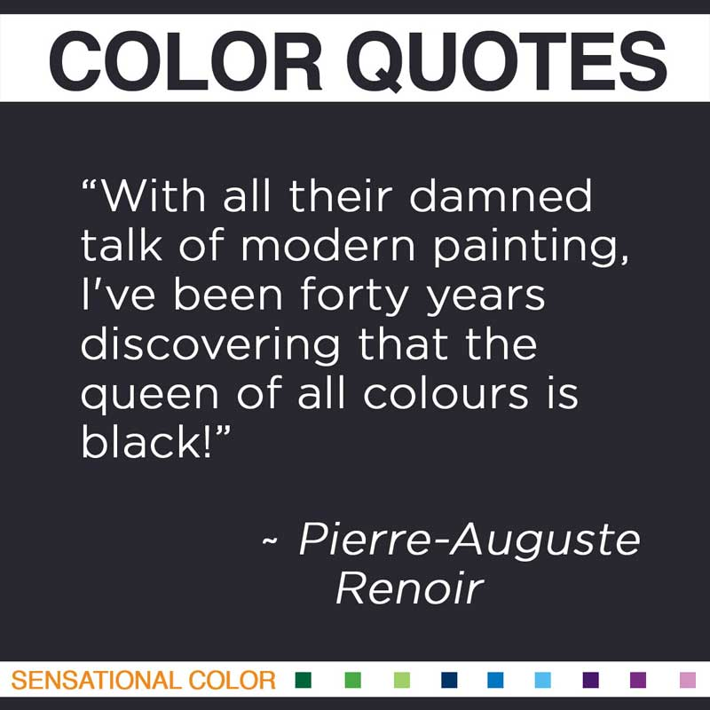 "Quotes About Color - "" With all their damned talk of modern painting, I've been forty years discovering that the queen of all colours is black!. "" ~ Pierre-Auguste Renoir"