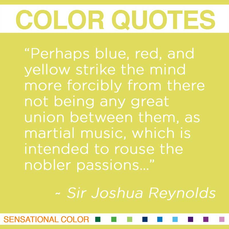 "Quotes About Color - "" Perhaps blue, red, and yellow strike the mind more forcibly from there not being any great union between them, as martial music, which is intended to rouse the nobler passions…. "" ~ Sir Joshua Reynolds"