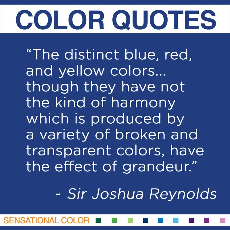 "Quotes About Color - "" The distinct blue, red, and yellow colors... though they have not the kind of harmony which is produced by a variety of broken and transparent colors, have the effect of grandeur. "" ~ Sir Joshua Reynolds"