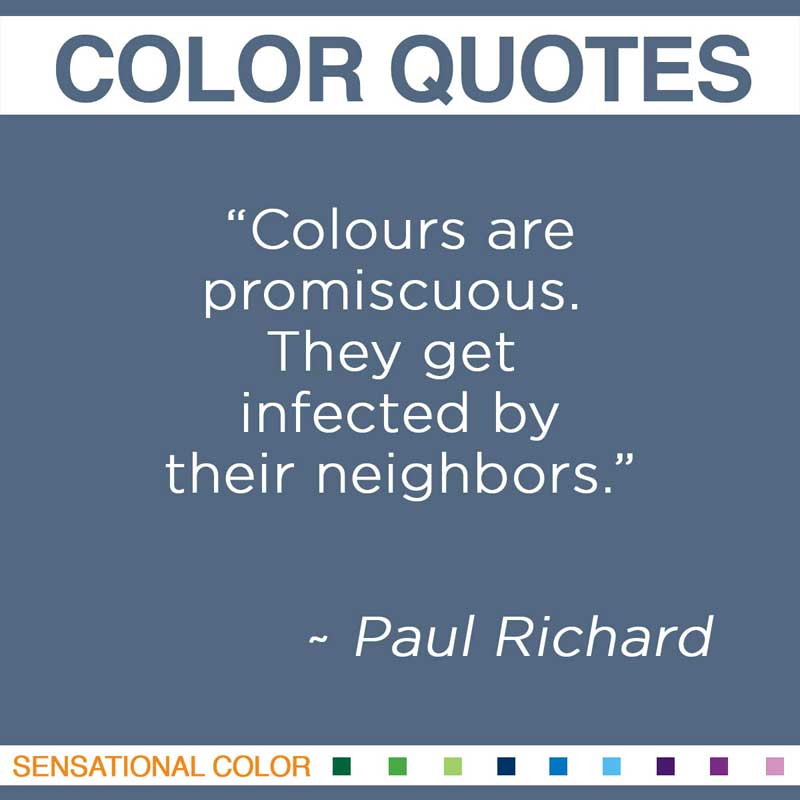 """Quotes About Color - """" Colours are promiscuous. They get infected by their neighbors """" ~ Paul Richard"""
