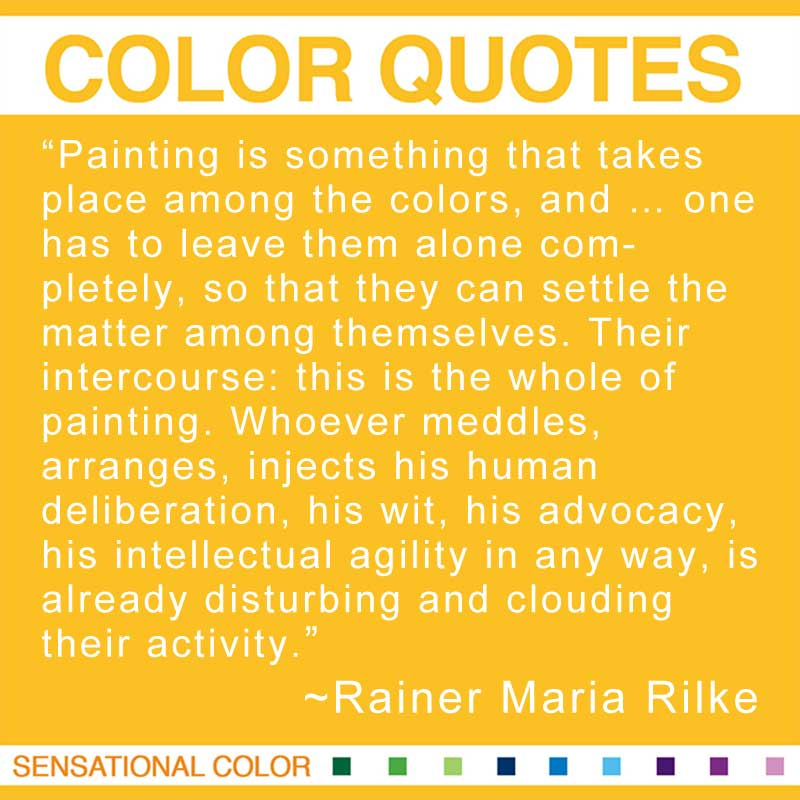 "Quotes About Color - ""Painting is something that takes place among the colors, and ... one has to leave them alone completely, so that they can settle the matter among themselves. Their intercourse: this is the whole of painting. Whoever meddles, arranges, injects his human deliberation, his wit, his advocacy, his intellectual agility in any way, is already disturbing and clouding their activity."" ~ Rainer Maria Rilke"