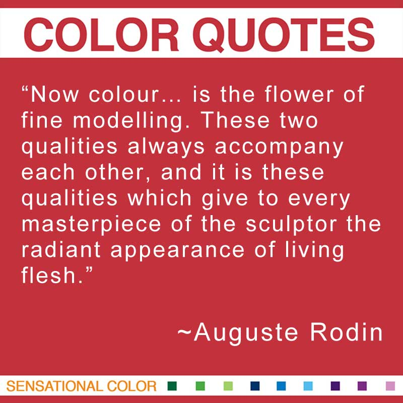 "Quotes About Color - ""Now colour... is the flower of fine modelling. These two qualities always accompany each other, and it is these qualities which give to every masterpiece of the sculptor the radiant appearance of living flesh."" ~ Auguste Rodin"