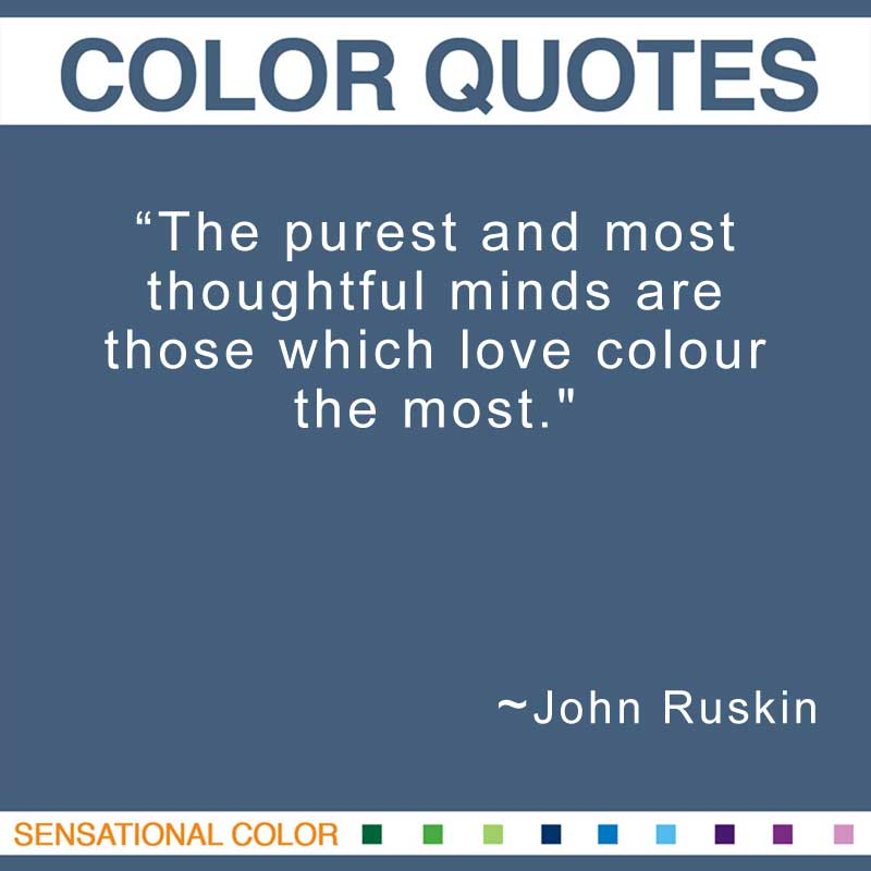 "Color Quotes By John Ruskin - ""The purest and most thoughtful minds are those which love colour the most."" ~ John Ruskin"