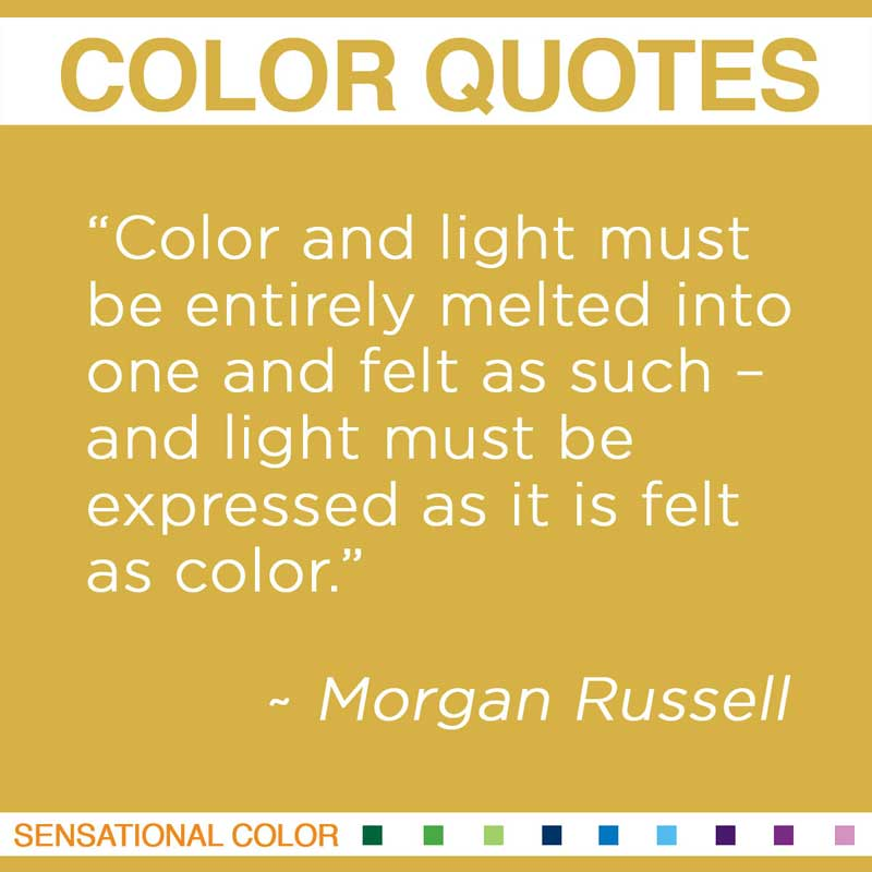 "Quotes About Color - "" Color and light must be entirely melted into one and felt as such – and light must be expressed as it is felt as color. "" ~ Morgan Russell"
