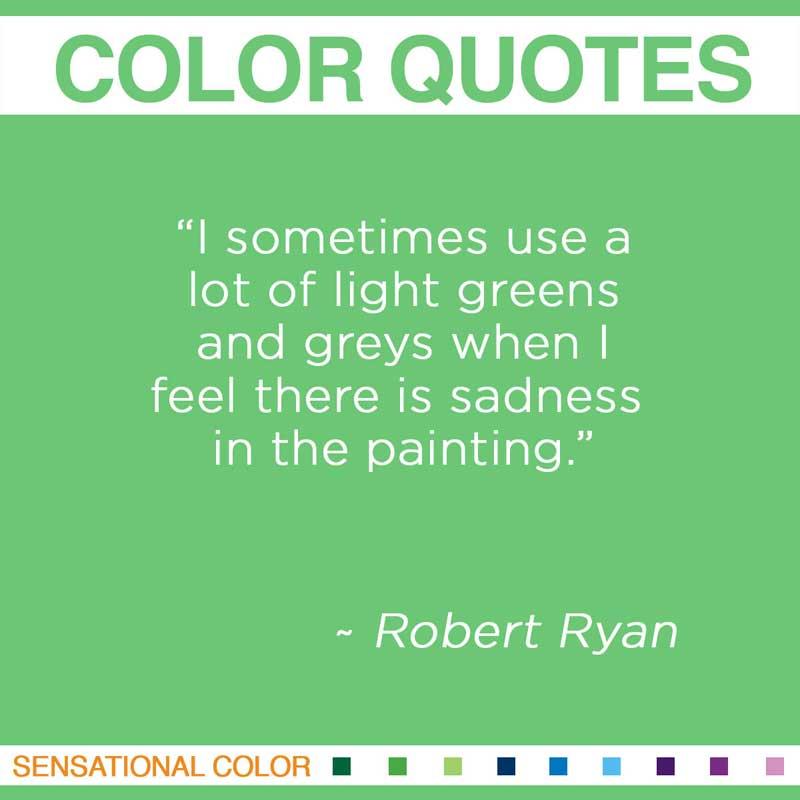 "Quotes About Color - "" I sometimes use a lot of light greens and greys when I feel there is sadness in the painting. "" ~ Robert Ryan"