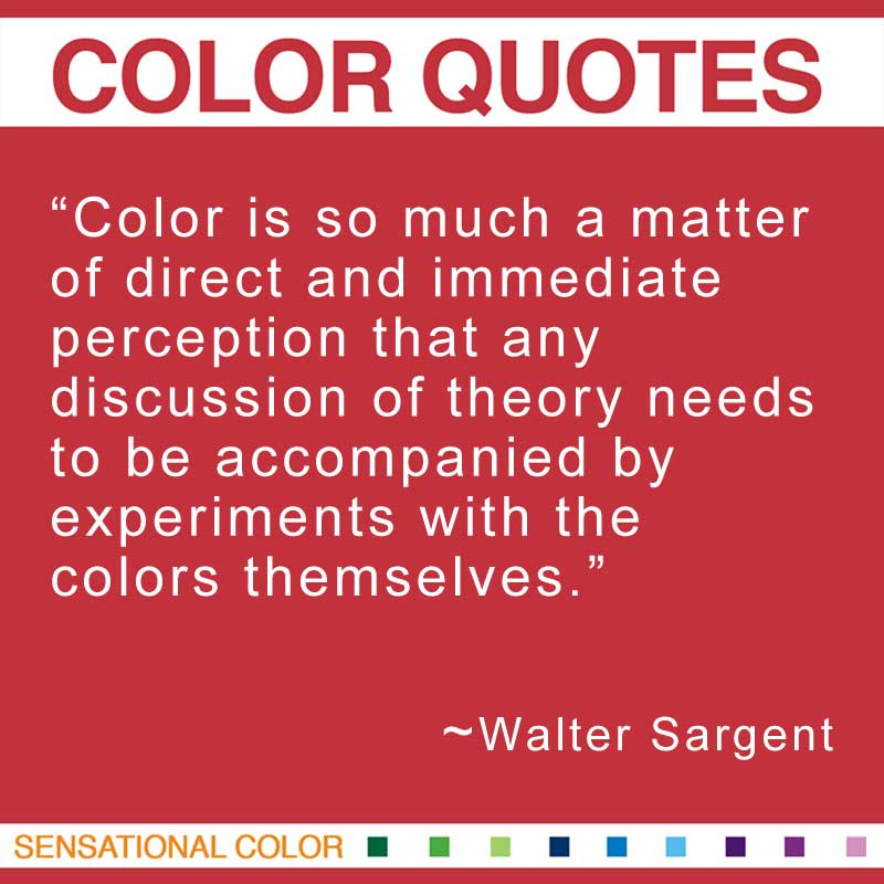 "Quotes About Color - ""Color is so much a matter of direct and immediate perception that any discussion of theory needs to be accompanied by experiments with the colors themselves."" ~ Walter Sargent"